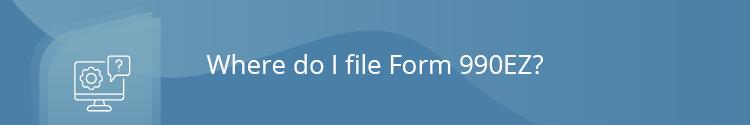 Where do I file my 990EZ?